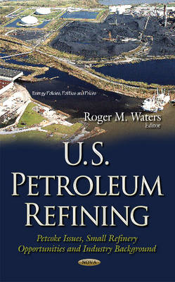 U.S. Petroleum Refining: Petcoke Issues, Small Refinery Opportunities & Industry Background (Hardback)