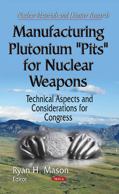 Manufacturing Plutonium ''Pits'' for Nuclear Weapons: Technical Aspects & Considerations for Congress (Hardback)