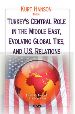 Turkey's Central Role in the Middle East, Evolving Global Ties & U.S. Relations (Hardback)