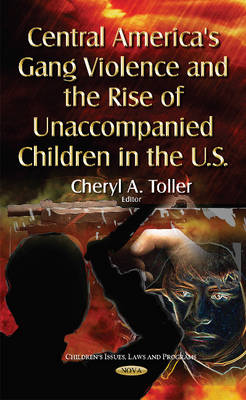Central America's Gang Violence & the Rise of Unaccompanied Children in the U.S. (Hardback)