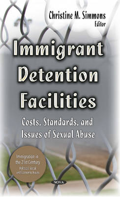 Immigrant Detention Facilities: Costs, Standards & Issues of Sexual Abuse (Hardback)