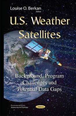 U.S. Weather Satellites: Background, Program Challenges & Potential Data Gaps (Hardback)