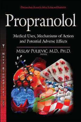 Propranolol: Medical Uses, Mechanisms of Action & Potential Adverse Effects (Hardback)