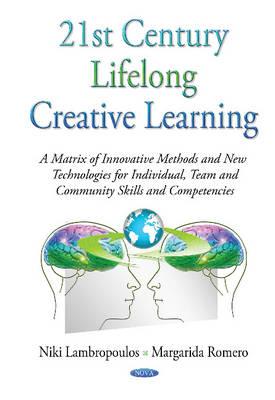 21st Century Lifelong Creative Learning: A Matrix of Innovative Methods & New Technologies for Individual, Team & Community Skills & Competencies (Hardback)