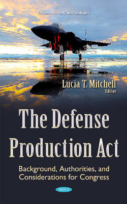Defense Production Act: Background, Authorities, & Considerations for Congress (Hardback)