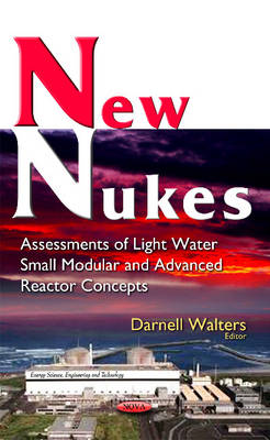 New Nukes: Assessments of Light Water Small Modular & Advanced Reactor Concepts (Hardback)