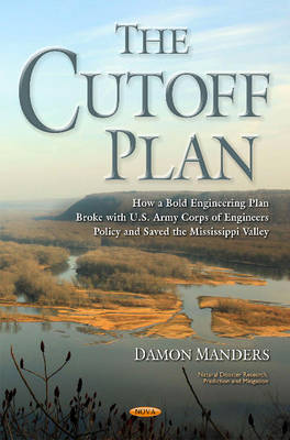 Cutoff Plan: How a Bold Engineering Plan Broke with U.S. Army Corps of Engineers Policy & Saved the Mississippi Valley (Hardback)