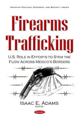 Firearms Trafficking: U.S. Role in Efforts to Stem the Flow Across Mexico's Borders (Paperback)