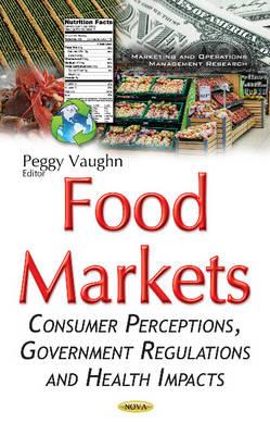 Food Markets: Consumer Perceptions, Government Regulations & Health Impacts (Hardback)