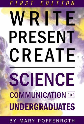 Write, Present, Create: Science Communication for Undergraduates (Paperback)