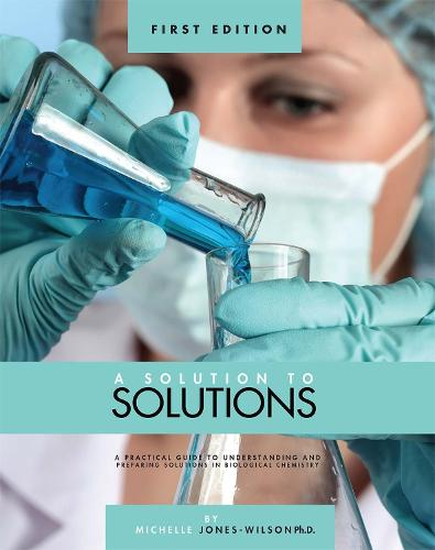 A Solution to Solutions: A Practical Guide to Understanding and Preparing Solutions in Biological Chemistry (Paperback)