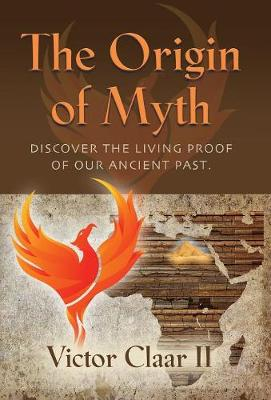 The Origin of Myth: Discover the Living Proof of Our Ancient Past - Vol. 1 (Hardback)