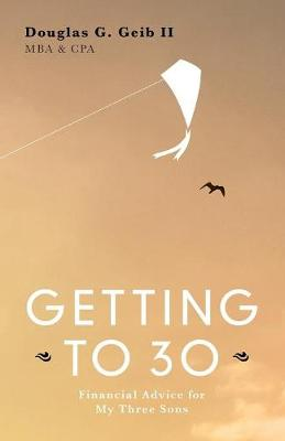 Getting to 30: Financial Advice for My Three Sons - SECOND EDITION (Paperback)