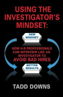 Using the Investigator's Mindset: How H-R Professionals Can Interview Like an Investigator to Avoid Bad Hires (Paperback)