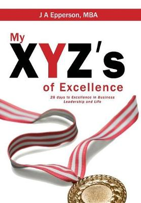 My Xyzs of Excellence: 26 Days to Excellence in Business Leadership and Life (Hardback)