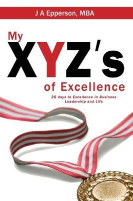 My Xyzs of Excellence: 26 Days to Excellence in Business Leadership and Life (Paperback)