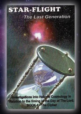 Star-Flight .... the Last Generation: Investigations Into Hebrew Cosmology in Relation to the Timing of the Day of the Lord (Paperback)