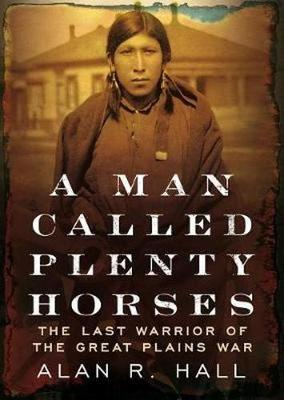 A Man Called Plenty Horses: The Last Warrior of the Great Plains War: The Last Warrior of the Great Plains War (Hardback)
