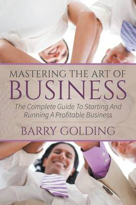 Mastering the Art of Business: The Complete Guide to Starting and Running a Profitable Business (Paperback)