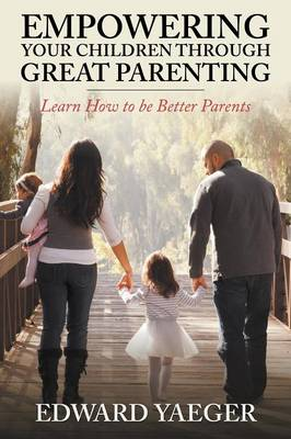 Empowering Children Through Great Parenting: Becoming Better Parents (Paperback)