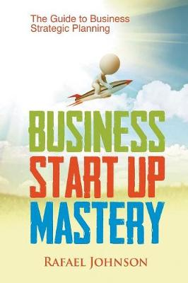 Business Start Up Mastery: The Guide to Business Strategic Planning (Paperback)