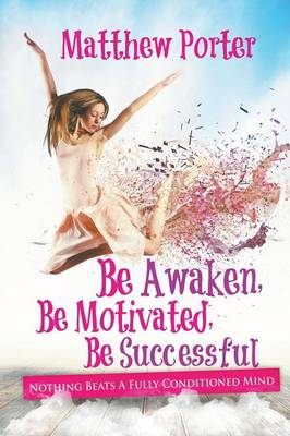 Be Awaken, Be Motivated, Be Successful: Nothing Beats a Fully Conditioned Mind (Paperback)