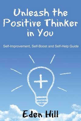Unleash the Positive Thinker in You: Self-Improvement, Self-Boost and Self-Help Guide (Paperback)