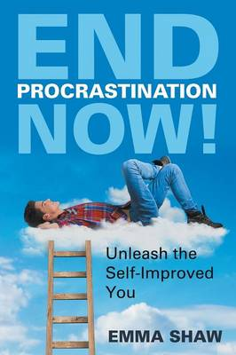 End Procrastination Now!: Unleash the Self-Improved You (Paperback)