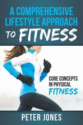 A Comprehensive Lifestyle Approach to Fitness: Core Concepts in Physical Fitness (Paperback)