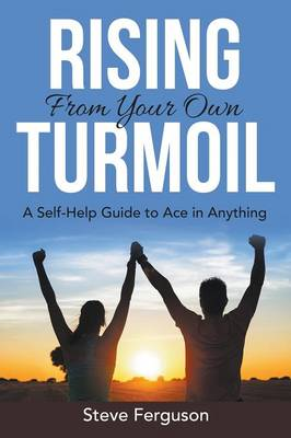 Rising from Your Own Turmoil: A Self-Help Guide to Ace in Anything (Paperback)