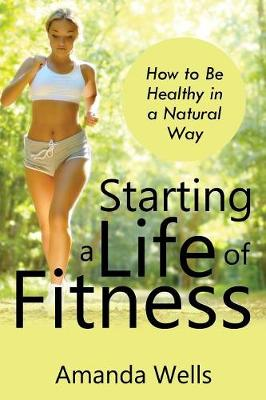 Starting a Life of Fitness: How to Be Healthy in a Natural Way (Paperback)