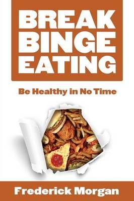Break Binge Eating: Be Healthy in No Time (Paperback)