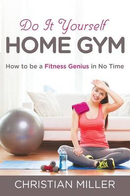 Do It Yourself Home Gym: How to Be a Fitness Genius in No Time (Paperback)