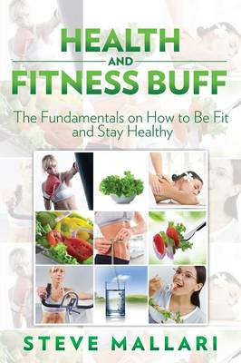 Health and Fitness Buff: The Fundamentals on How to Be Fit and Stay Healthy (Paperback)