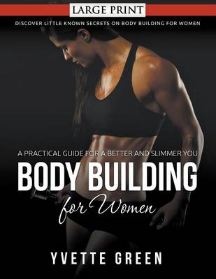 Body Building for Women: A Practical Guide for a Better and Slimmer You : Discover Little Known Secrets on Body Building for Women (Paperback)