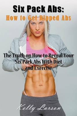 Six Pack ABS: How to Get Ripped ABS: The Truth on How to Reveal Your Six Pack ABS with Diet and Exercise (Paperback)