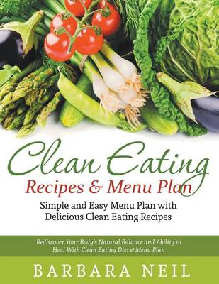 Clean Eating Recipes & Menu Plan: Simple and Easy Menu Plan with Delicious Clean Eating Recipes : Rediscover Your Body's Natural Balance and Ability to Heal with Clean Eating Diet & Menu Plan (Paperback)
