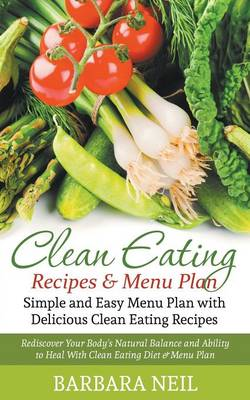 Clean Eating Recipes & Menu Plan: Simple and Easy Menu Plan with Delicious Clean Eating Recipes: Rediscover Your Body's Natural Balance and Ability to Heal with Clean Eating Diet & Menu Plan (Paperback)