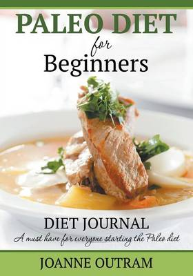 Paleo Diet for Beginners: Diet Journal: A Must Have for Everyone Starting the Paleo Diet (Paperback)
