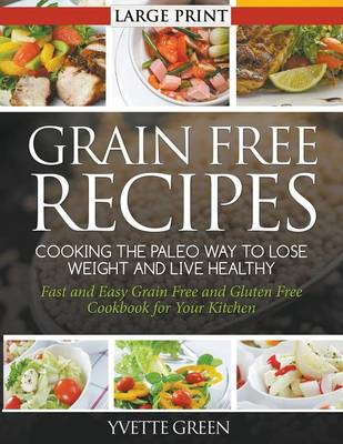 Grain Free Recipes: Cooking the Paleo Way to Lose Weight and Live Healthy : Fast and Easy Grain Free and Gluten Free Cookbook for Your Kitchen (Paperback)
