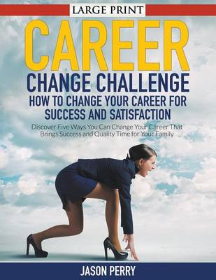 Career Change Challenge: How to Change Your Career for Success and Satisfaction : Discover Five Ways You Can Change Your Career That Brings Success and Quality Time for Your Family (Paperback)