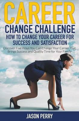 Career Change Challenge: How to Change Your Career for Success and Satisfaction: Discover Five Ways You Can Change Your Career That Brings Success and Quality Time for Your Family (Paperback)