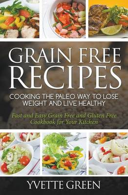 Grain Free Recipes: Cooking the Paleo Way to Lose Weight and Live Healthy: Fast and Easy Grain Free and Gluten Free Cookbook for Your Kitchen (Paperback)