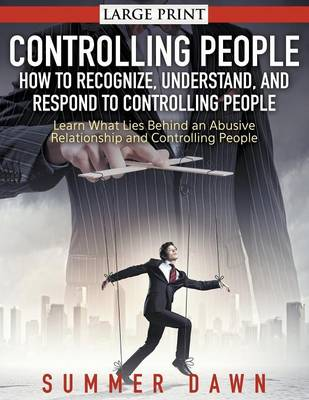 Controlling People: How to Recognize, Understand, and Respond to Controlling People : Learn What Lies Behind an Abusive Relationship and Control People (Paperback)