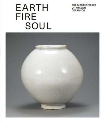 Earth Fire Soul: The Masterpieces of Korean Ceramics (Paperback)