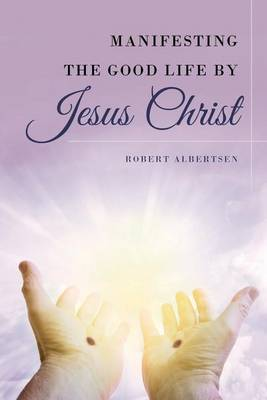 Manifesting the Good Life by Jesus Christ (Paperback)