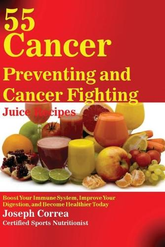 55 Cancer Preventing and Cancer Fighting Juice Recipes: Boost Your Immune System, Improve Your Digestion, and Become Healthier Today (Paperback)
