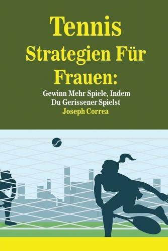 Tennis Strategien F r Frauen: Gewinn Mehr Spiele, Indem Du Gerissener Spielst (Paperback)
