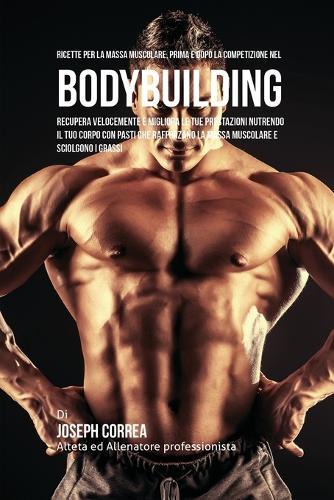 Ricette Per La Massa Muscolare, Prima E Dopo La Competizione Nel Bodybuilding: Recupera Velocemente E Migliora Le Tue Prestazioni Nutrendo Il Tuo Corpo Con Pasti Che Rafforzano La Massa Muscolare E Sciolgono I Grassi (Paperback)