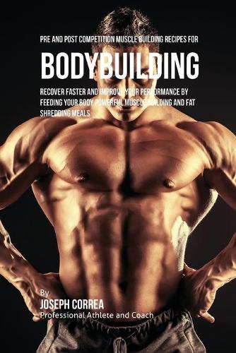 Pre and Post Competition Muscle Building Recipes for Bodybuilding: Recover Faster and Improve Your Performance by Feeding Your Body Powerful Muscle Building and Fat Shredding Meals (Paperback)
